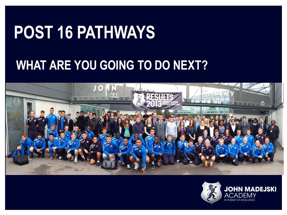 POST 16 PATHWAYS WHAT ARE YOU GOING TO DO NEXT?