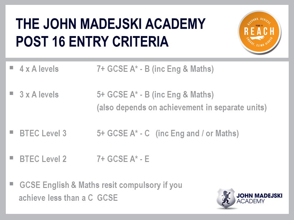 THE JOHN MADEJSKI ACADEMY POST 16 ENTRY CRITERIA  4 x A levels7+ GCSE A* - B (inc Eng & Maths)  3 x A levels 5+ GCSE A* - B (inc Eng & Maths) (also depends on achievement in separate units)  BTEC Level 35+ GCSE A* - C(inc Eng and / or Maths)  BTEC Level 27+ GCSE A* - E  GCSE English & Maths resit compulsory if you achieve less than a C GCSE
