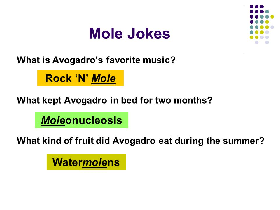 Mole Jokes What is Avogadro's favorite music. What kept Avogadro in bed for two months.