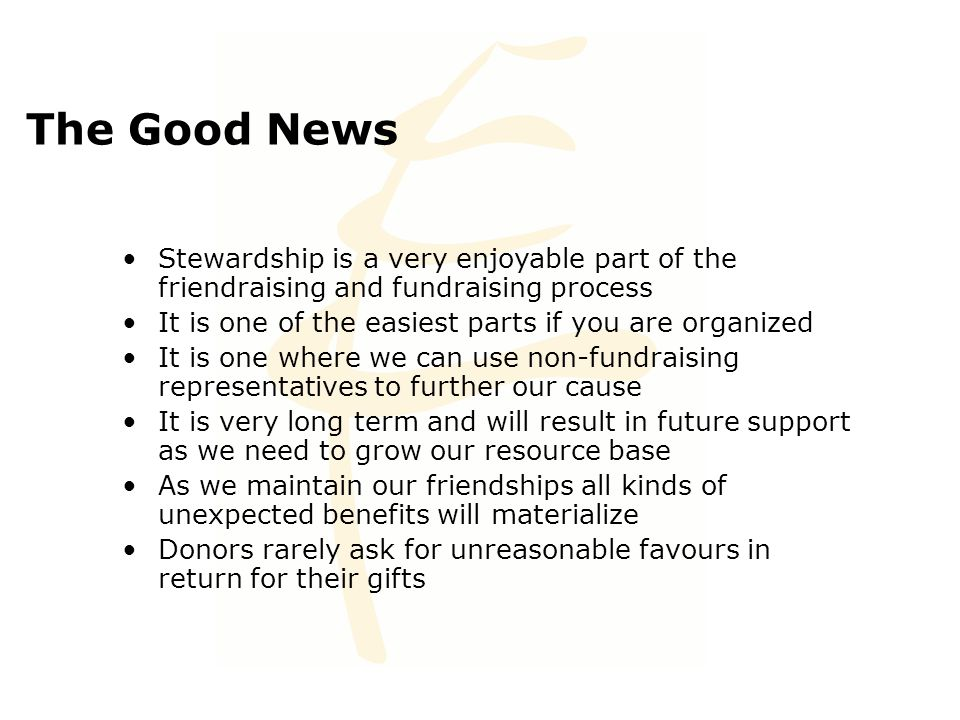 The Good News Stewardship is a very enjoyable part of the friendraising and fundraising process It is one of the easiest parts if you are organized It