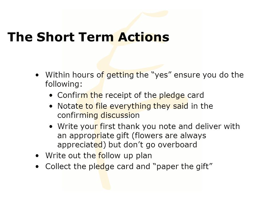 "The Short Term Actions Within hours of getting the ""yes"" ensure you do the following: Confirm the receipt of the pledge card Notate to file everything"