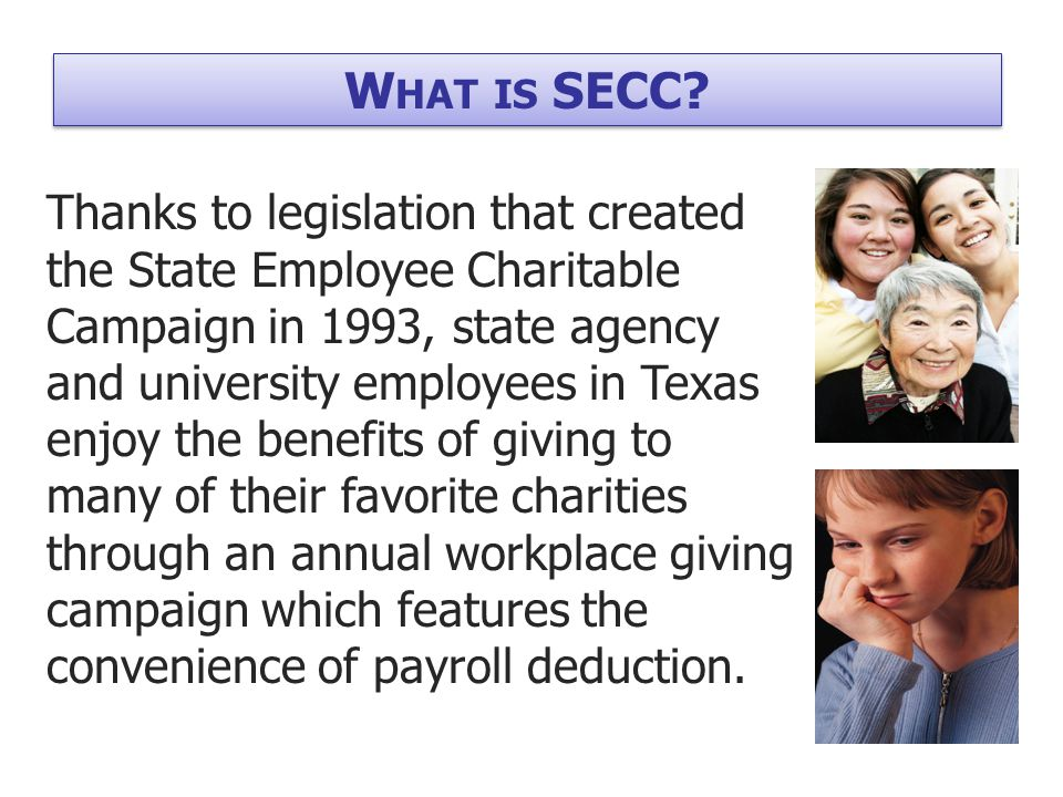 Choice –Over 450 agencies –54 local agencies Confidence –Strict eligibility requirements –Screening by state and local committees Convenience –Payroll deduction –Year-end statement of donations W HY SECC?