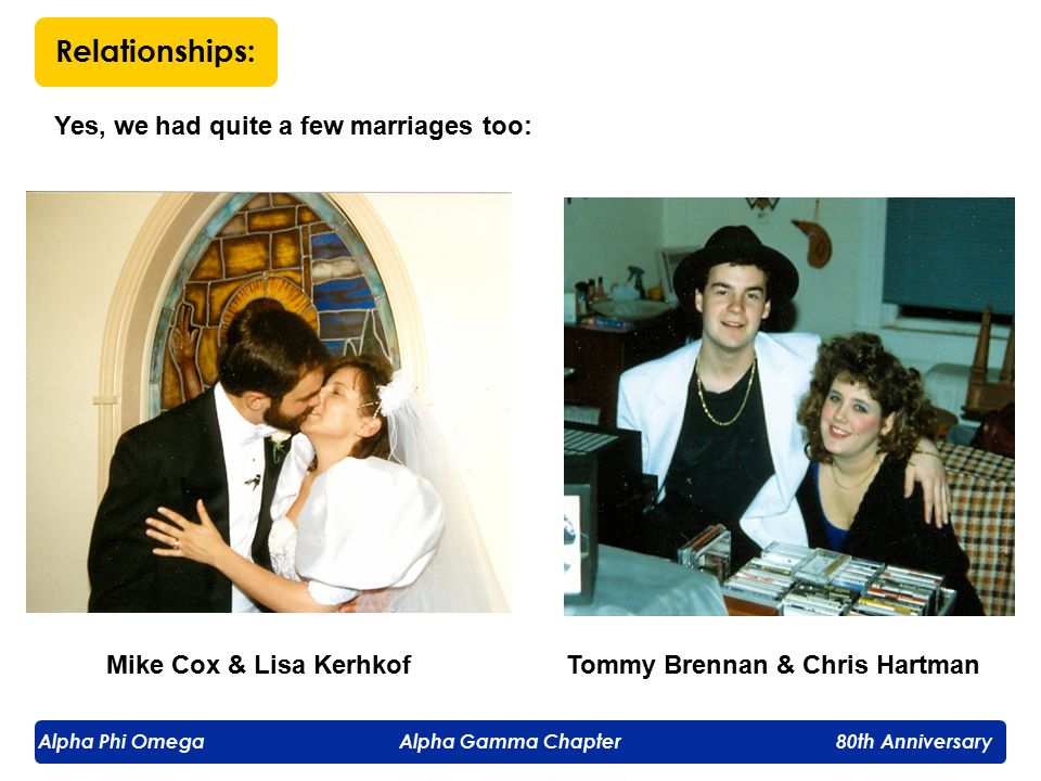 Alpha Phi Omega Alpha Gamma Chapter 80th Anniversary Relationships: Yes, we had quite a few marriages too: Mike Cox & Lisa KerhkofTommy Brennan & Chris Hartman