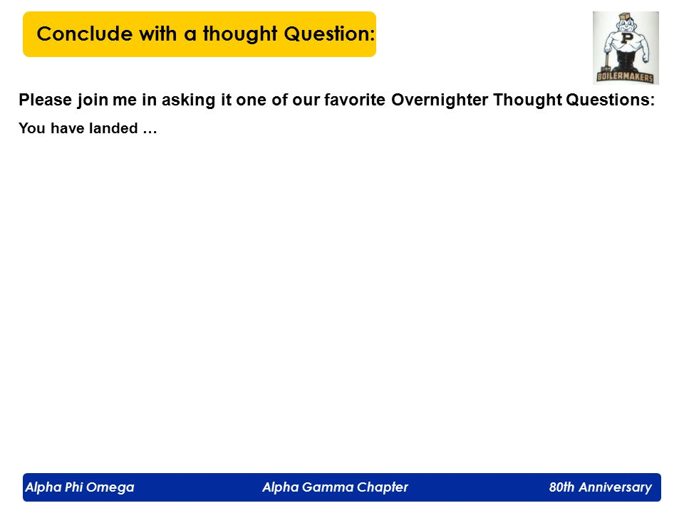Alpha Phi Omega Alpha Gamma Chapter 80th Anniversary Please join me in asking it one of our favorite Overnighter Thought Questions: You have landed … Conclude with a thought Question: