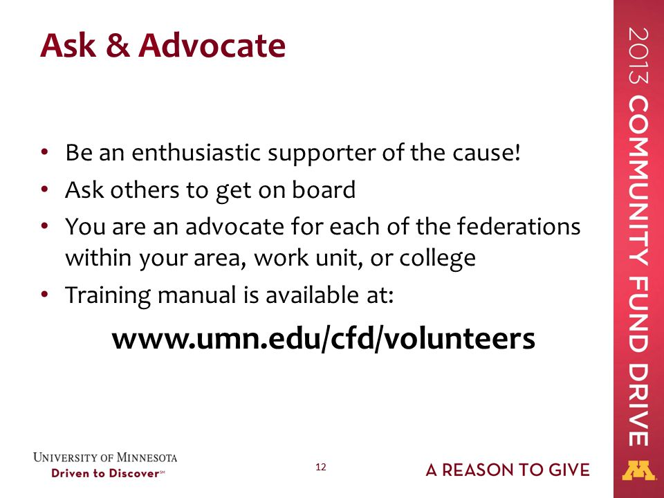 12 Ask & Advocate Be an enthusiastic supporter of the cause! Ask others to get on board You are an advocate for each of the federations within your ar