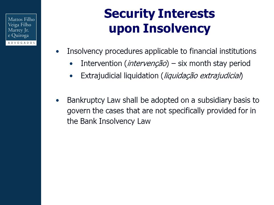 Security Interests upon Insolvency Insolvency procedures applicable to financial institutions Intervention (intervenção) – six month stay period Extrajudicial liquidation (liquidação extrajudicial) Bankruptcy Law shall be adopted on a subsidiary basis to govern the cases that are not specifically provided for in the Bank Insolvency Law
