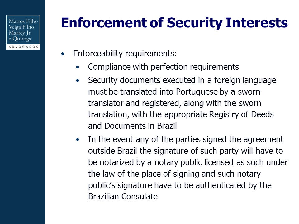 Enforcement of Security Interests Enforceability requirements: Compliance with perfection requirements Security documents executed in a foreign language must be translated into Portuguese by a sworn translator and registered, along with the sworn translation, with the appropriate Registry of Deeds and Documents in Brazil In the event any of the parties signed the agreement outside Brazil the signature of such party will have to be notarized by a notary public licensed as such under the law of the place of signing and such notary public's signature have to be authenticated by the Brazilian Consulate