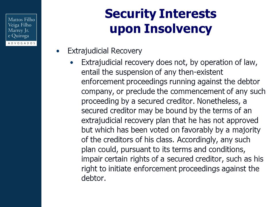 Security Interests upon Insolvency Extrajudicial Recovery Extrajudicial recovery does not, by operation of law, entail the suspension of any then-existent enforcement proceedings running against the debtor company, or preclude the commencement of any such proceeding by a secured creditor.