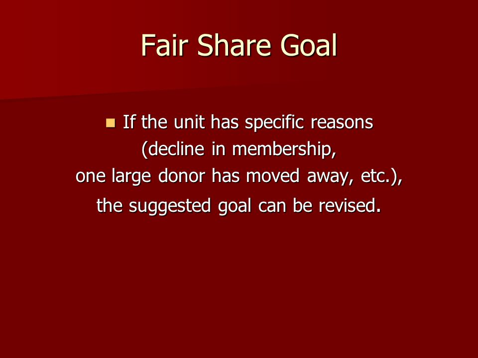 Fair Share Goal If the unit has specific reasons If the unit has specific reasons (decline in membership, one large donor has moved away, etc.), the suggested goal can be revised.