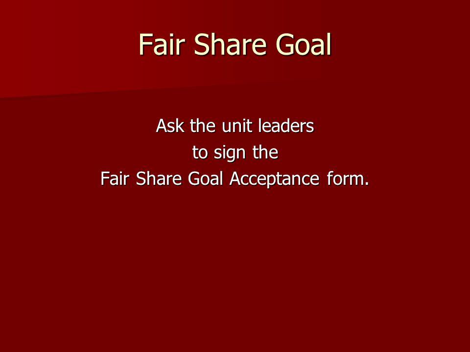 Fair Share Goal Ask the unit leaders to sign the Fair Share Goal Acceptance form.