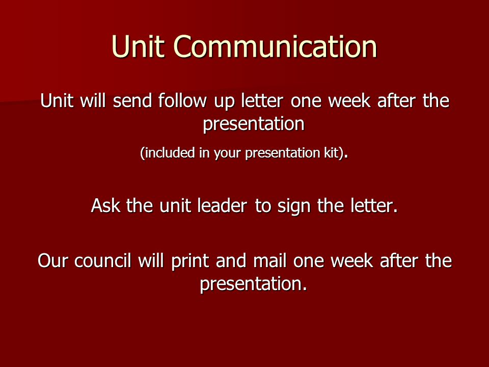 Unit Communication Unit will send follow up letter one week after the presentation (included in your presentation kit).