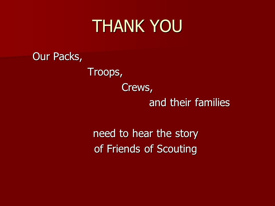 THANK YOU Our Packs, Troops, Crews, Crews, and their families and their families need to hear the story of Friends of Scouting