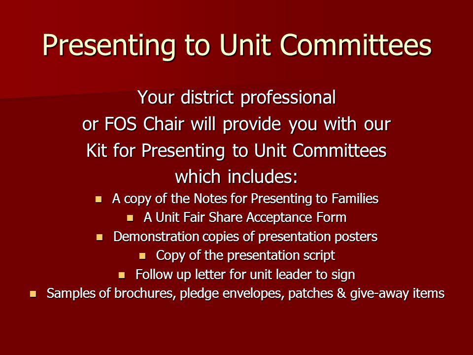 Presenting to Unit Committees Your district professional or FOS Chair will provide you with our Kit for Presenting to Unit Committees which includes: A copy of the Notes for Presenting to Families A copy of the Notes for Presenting to Families A Unit Fair Share Acceptance Form A Unit Fair Share Acceptance Form Demonstration copies of presentation posters Demonstration copies of presentation posters Copy of the presentation script Copy of the presentation script Follow up letter for unit leader to sign Follow up letter for unit leader to sign Samples of brochures, pledge envelopes, patches & give-away items Samples of brochures, pledge envelopes, patches & give-away items