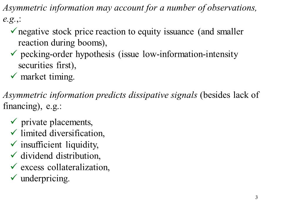 3 Asymmetric information may account for a number of observations, e.g.,: negative stock price reaction to equity issuance (and smaller reaction during booms), pecking-order hypothesis (issue low-information-intensity securities first), market timing.