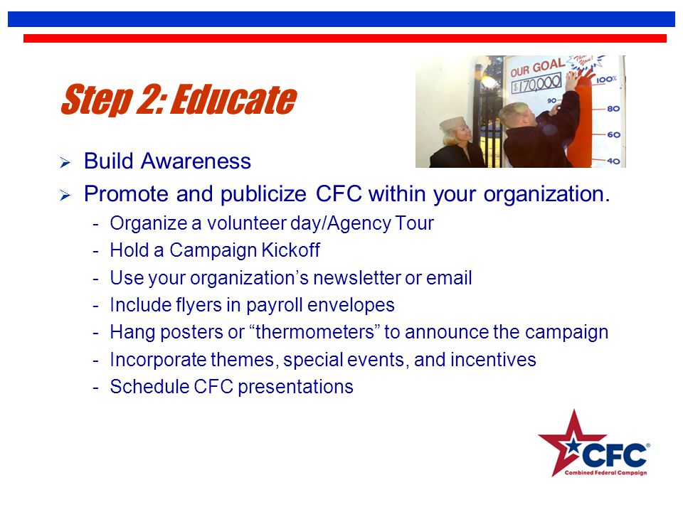 Step 2: Educate  Build Awareness  Promote and publicize CFC within your organization. - Organize a volunteer day/Agency Tour - Hold a Campaign Kicko