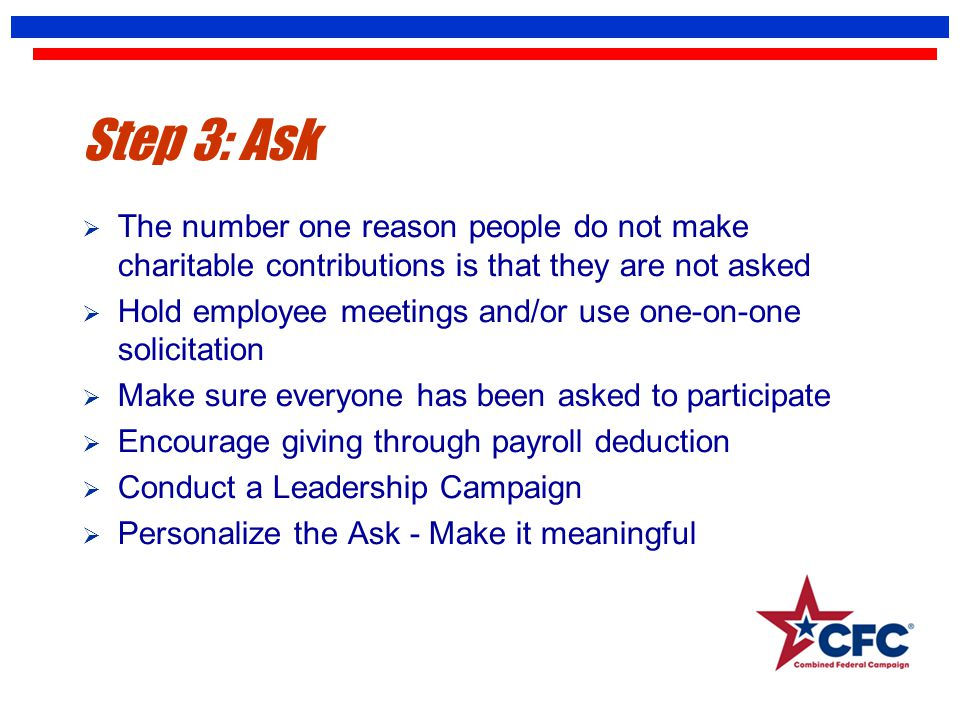 Step 3: Ask  The number one reason people do not make charitable contributions is that they are not asked  Hold employee meetings and/or use one-on-