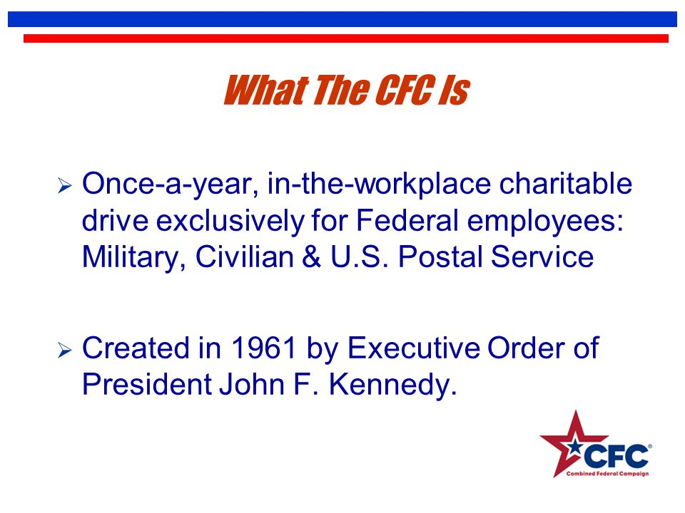 What The CFC Is  Once-a-year, in-the-workplace charitable drive exclusively for Federal employees: Military, Civilian & U.S. Postal Service  Created