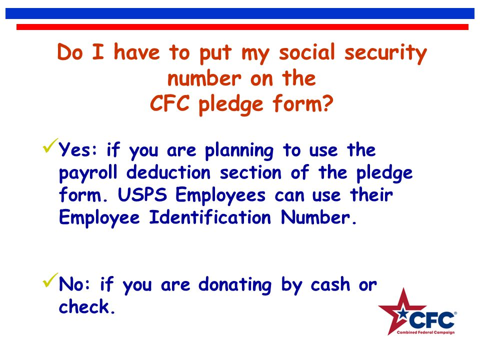 Do I have to put my social security number on the CFC pledge form? Yes: if you are planning to use the payroll deduction section of the pledge form. U