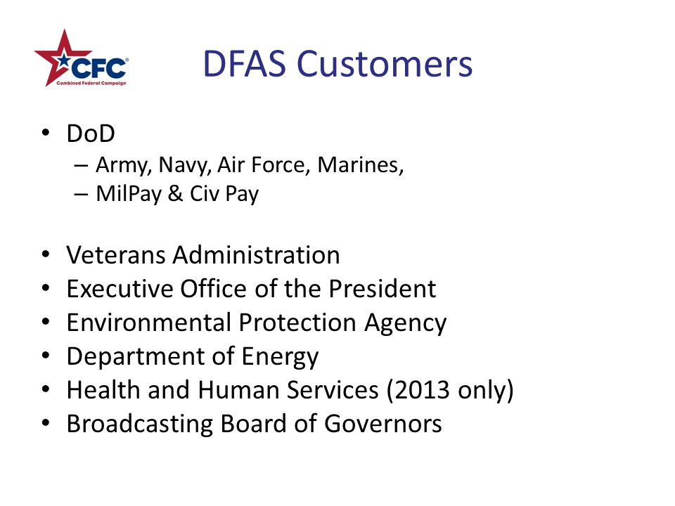 DFAS Customers DoD – Army, Navy, Air Force, Marines, – MilPay & Civ Pay Veterans Administration Executive Office of the President Environmental Protection Agency Department of Energy Health and Human Services (2013 only) Broadcasting Board of Governors