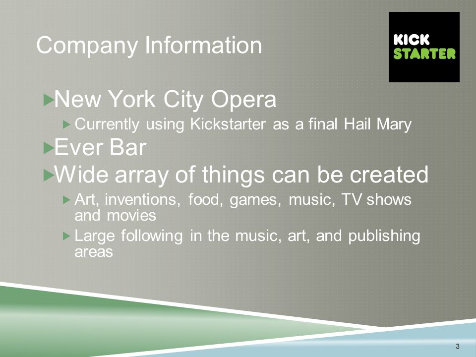 3 Company Information  New York City Opera  Currently using Kickstarter as a final Hail Mary  Ever Bar  Wide array of things can be created  Art, inventions, food, games, music, TV shows and movies  Large following in the music, art, and publishing areas