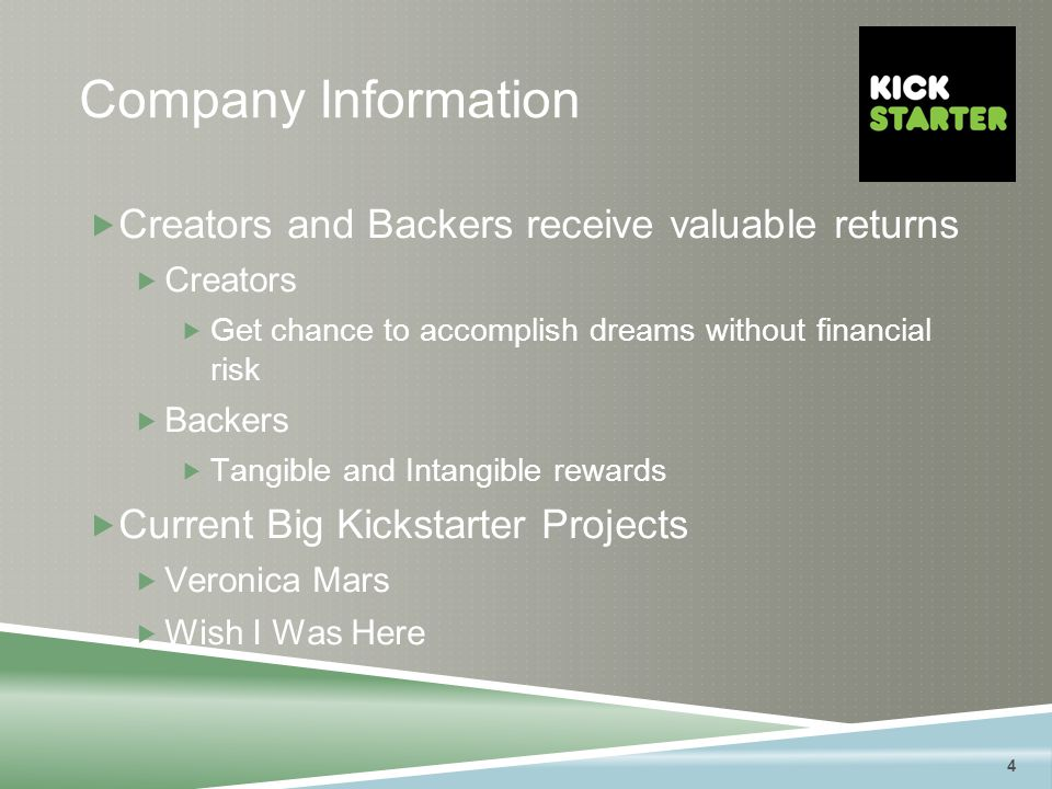 4 Company Information  Creators and Backers receive valuable returns  Creators  Get chance to accomplish dreams without financial risk  Backers  Tangible and Intangible rewards  Current Big Kickstarter Projects  Veronica Mars  Wish I Was Here