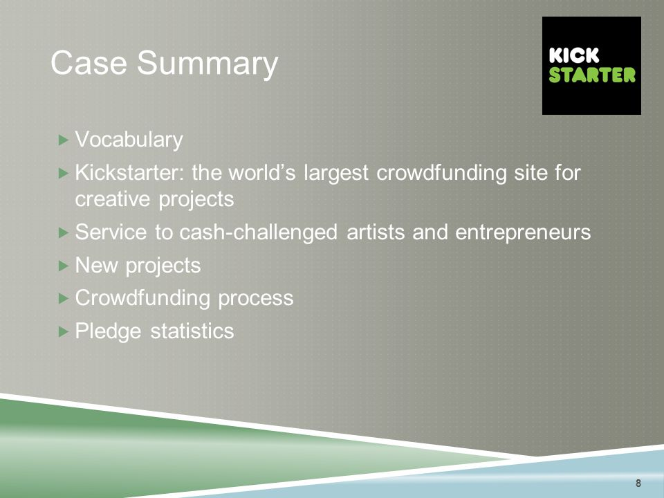 8 Case Summary  Vocabulary  Kickstarter: the world's largest crowdfunding site for creative projects  Service to cash-challenged artists and entrepreneurs  New projects  Crowdfunding process  Pledge statistics