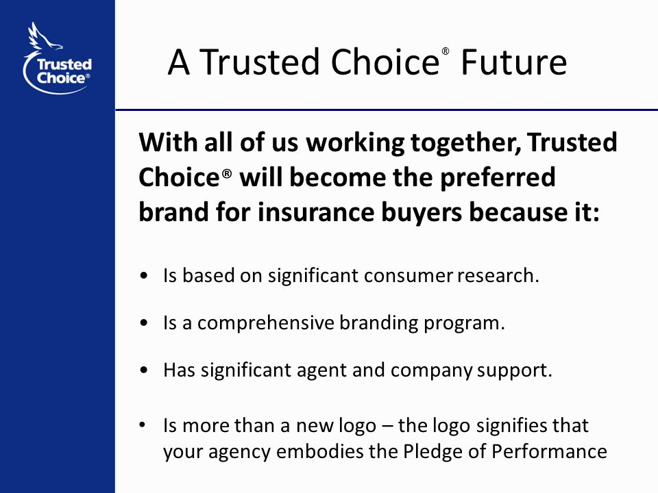 A Trusted Choice ® Future With all of us working together, Trusted Choice ® will become the preferred brand for insurance buyers because it: Is based on significant consumer research.
