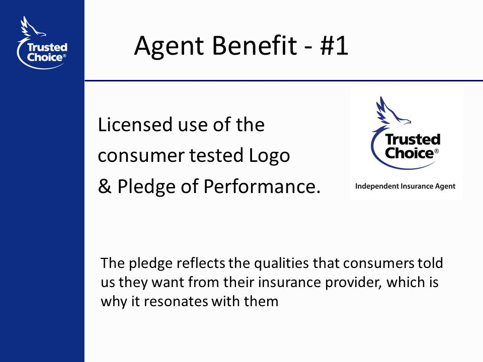 Agent Benefit - #1 Licensed use of the consumer tested Logo & Pledge of Performance. The pledge reflects the qualities that consumers told us they wan