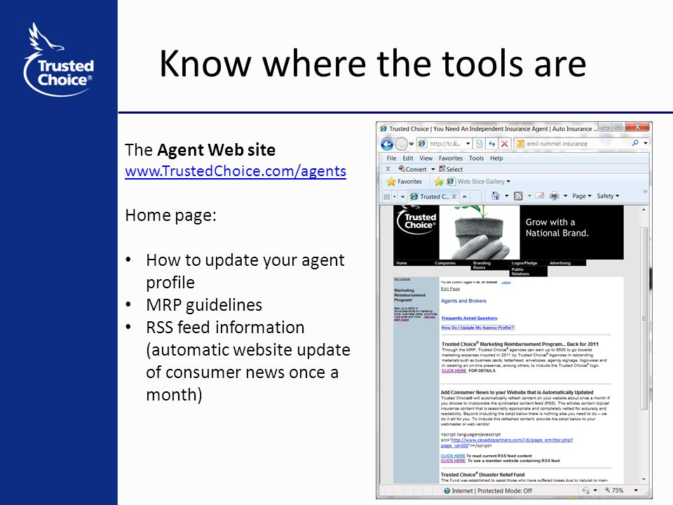 Know where the tools are The Agent Web site www.TrustedChoice.com/agents Home page: How to update your agent profile MRP guidelines RSS feed information (automatic website update of consumer news once a month)