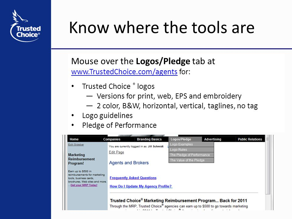 Know where the tools are Mouse over the Logos/Pledge tab at www.TrustedChoice.com/agentswww.TrustedChoice.com/agents for: Trusted Choice ® logos —Versions for print, web, EPS and embroidery —2 color, B&W, horizontal, vertical, taglines, no tag Logo guidelines Pledge of Performance