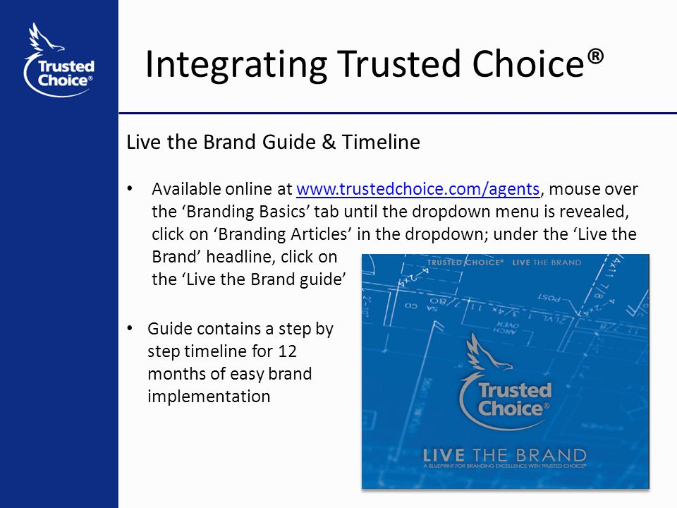 Integrating Trusted Choice® Live the Brand Guide & Timeline Available online at www.trustedchoice.com/agents, mouse over the 'Branding Basics' tab until the dropdown menu is revealed, click on 'Branding Articles' in the dropdown; under the 'Live the Brand' headline, click onwww.trustedchoice.com/agents the 'Live the Brand guide' Guide contains a step by step timeline for 12 months of easy brand implementation