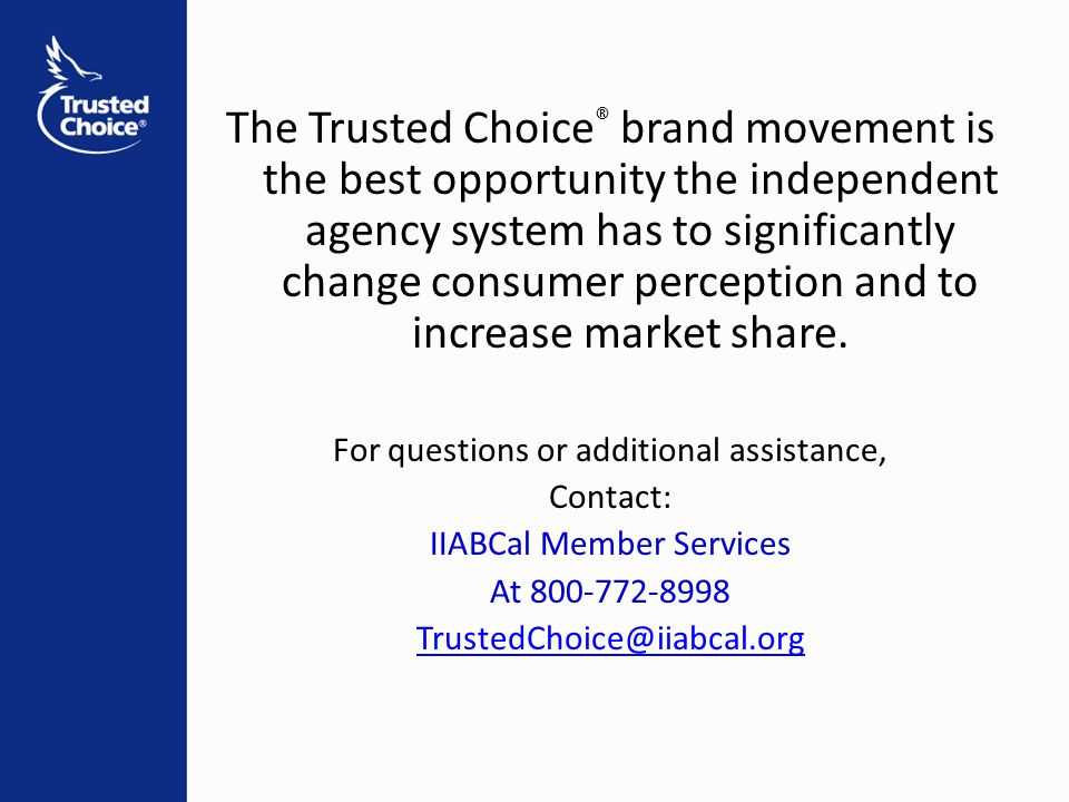 The Trusted Choice ® brand movement is the best opportunity the independent agency system has to significantly change consumer perception and to increase market share.