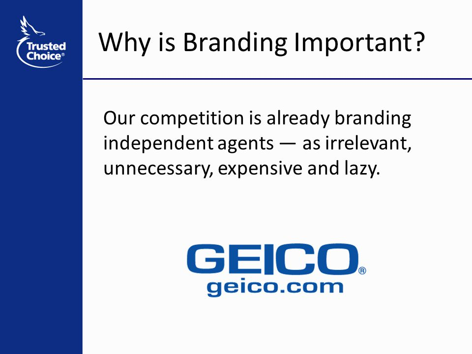 Why is Branding Important? Our competition is already branding independent agents — as irrelevant, unnecessary, expensive and lazy.
