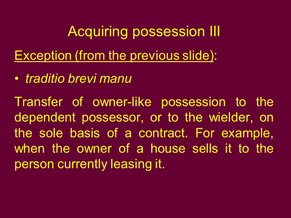 Acquiring possession III Exception (from the previous slide): traditio brevi manu Transfer of owner-like possession to the dependent possessor, or to