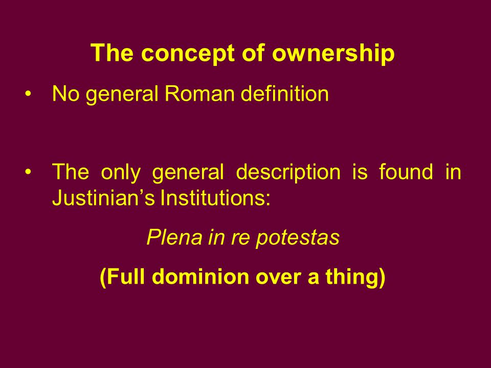 The concept of ownership No general Roman definition The only general description is found in Justinian's Institutions: Plena in re potestas (Full dom