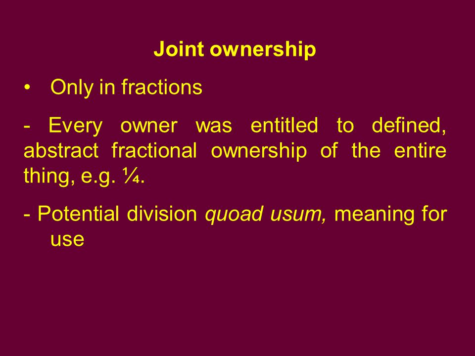 Joint ownership Only in fractions - Every owner was entitled to defined, abstract fractional ownership of the entire thing, e.g. ¼. - Potential divisi