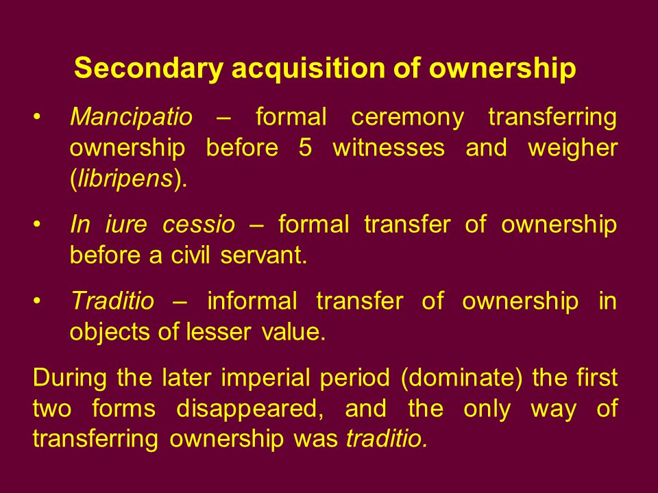 Secondary acquisition of ownership Mancipatio – formal ceremony transferring ownership before 5 witnesses and weigher (libripens). In iure cessio – fo