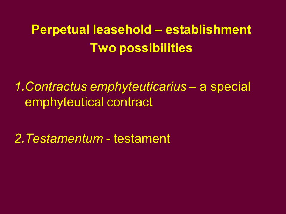 Perpetual leasehold – establishment Two possibilities 1.Contractus emphyteuticarius – a special emphyteutical contract 2.Testamentum - testament