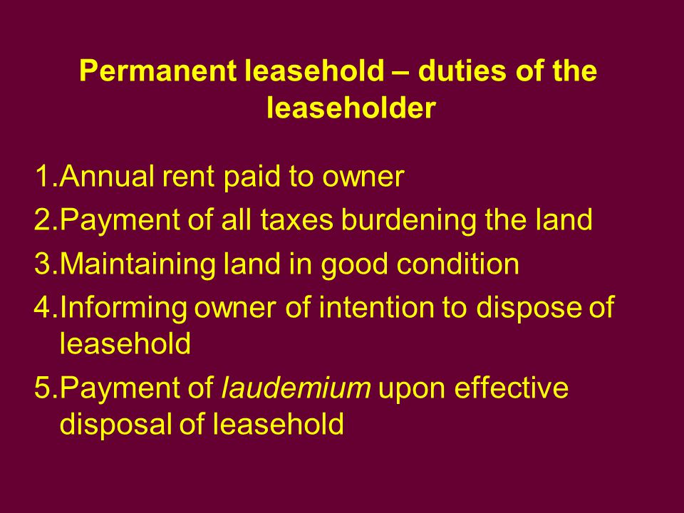 Permanent leasehold – duties of the leaseholder 1.Annual rent paid to owner 2.Payment of all taxes burdening the land 3.Maintaining land in good condi