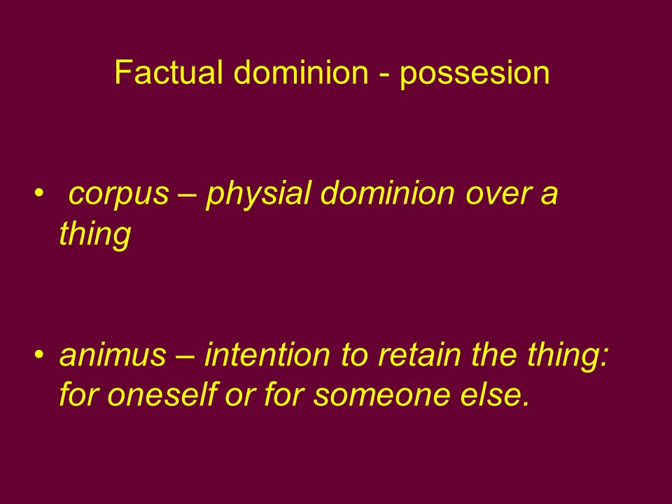 Factual dominion - possesion corpus – physial dominion over a thing animus – intention to retain the thing: for oneself or for someone else.