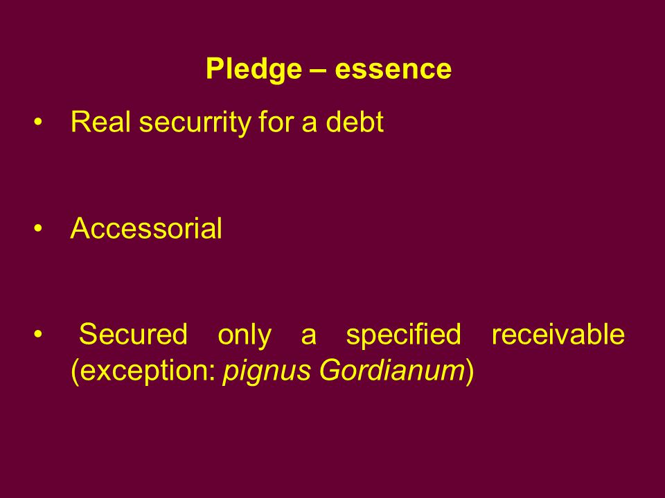 Pledge – essence Real securrity for a debt Accessorial Secured only a specified receivable (exception: pignus Gordianum)