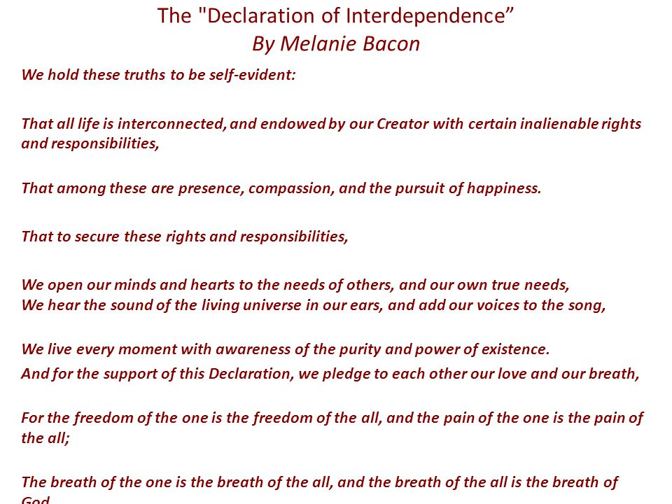 The Declaration of Interdependence By Melanie Bacon We hold these truths to be self-evident: That all life is interconnected, and endowed by our Creator with certain inalienable rights and responsibilities, That among these are presence, compassion, and the pursuit of happiness.