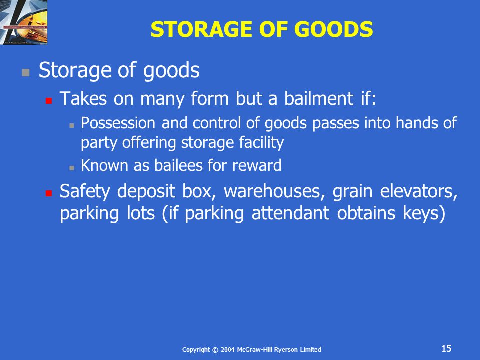 Copyright © 2004 McGraw-Hill Ryerson Limited 15 STORAGE OF GOODS Storage of goods Takes on many form but a bailment if: Possession and control of goods passes into hands of party offering storage facility Known as bailees for reward Safety deposit box, warehouses, grain elevators, parking lots (if parking attendant obtains keys)
