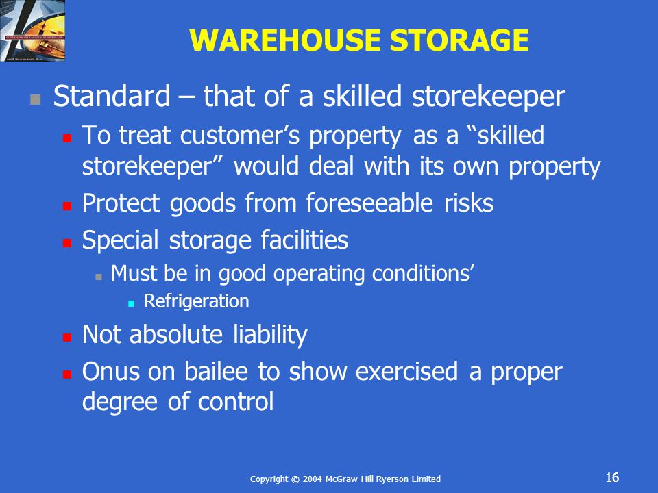 Copyright © 2004 McGraw-Hill Ryerson Limited 16 WAREHOUSE STORAGE Standard – that of a skilled storekeeper To treat customer's property as a skilled storekeeper would deal with its own property Protect goods from foreseeable risks Special storage facilities Must be in good operating conditions' Refrigeration Not absolute liability Onus on bailee to show exercised a proper degree of control