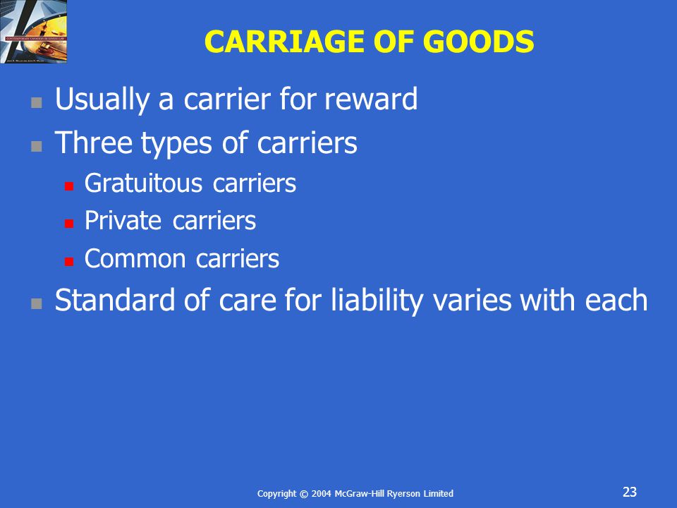 Copyright © 2004 McGraw-Hill Ryerson Limited 23 CARRIAGE OF GOODS Usually a carrier for reward Three types of carriers Gratuitous carriers Private carriers Common carriers Standard of care for liability varies with each