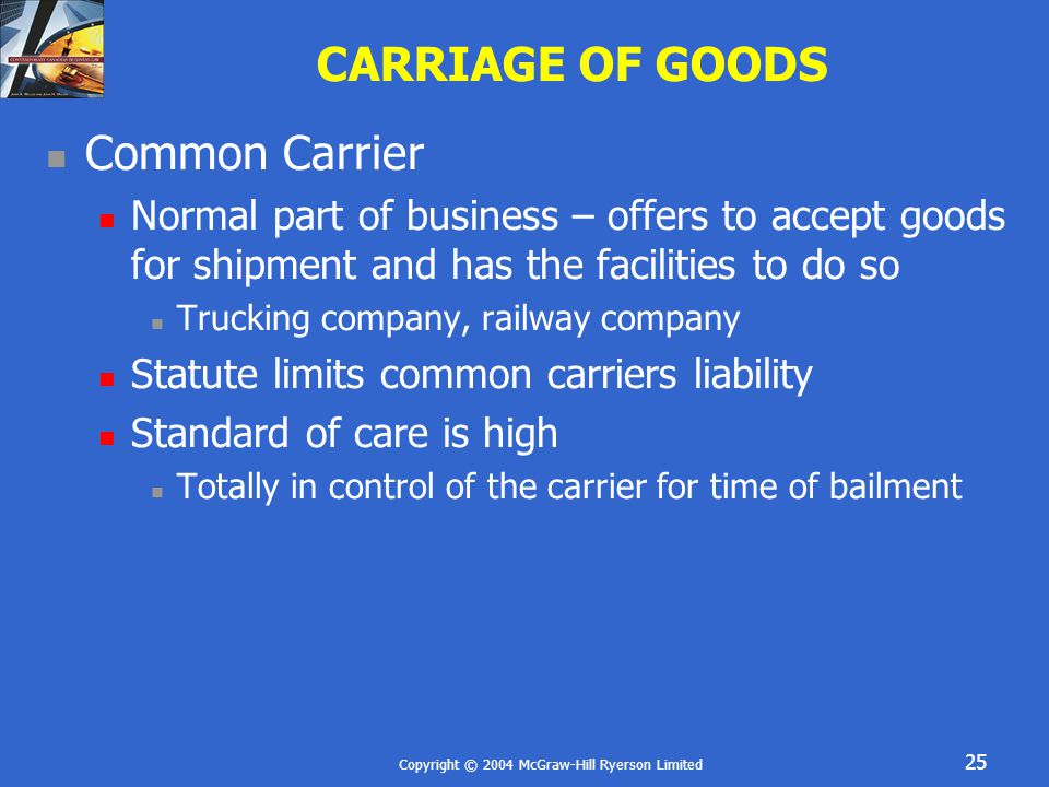 Copyright © 2004 McGraw-Hill Ryerson Limited 25 CARRIAGE OF GOODS Common Carrier Normal part of business – offers to accept goods for shipment and has the facilities to do so Trucking company, railway company Statute limits common carriers liability Standard of care is high Totally in control of the carrier for time of bailment