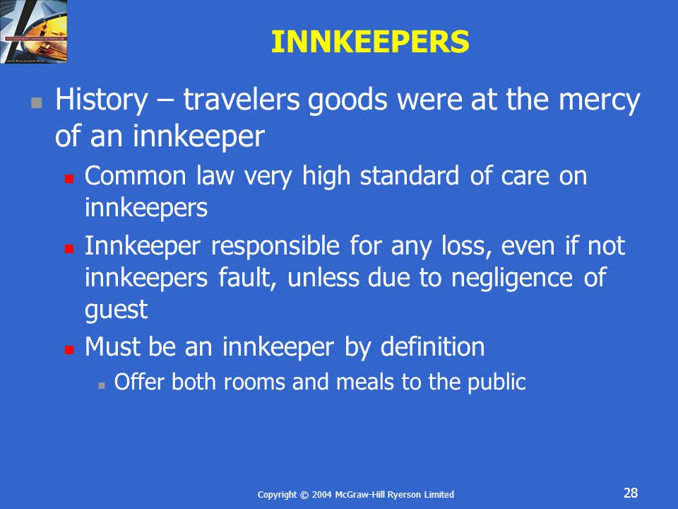 Copyright © 2004 McGraw-Hill Ryerson Limited 28 INNKEEPERS History – travelers goods were at the mercy of an innkeeper Common law very high standard of care on innkeepers Innkeeper responsible for any loss, even if not innkeepers fault, unless due to negligence of guest Must be an innkeeper by definition Offer both rooms and meals to the public