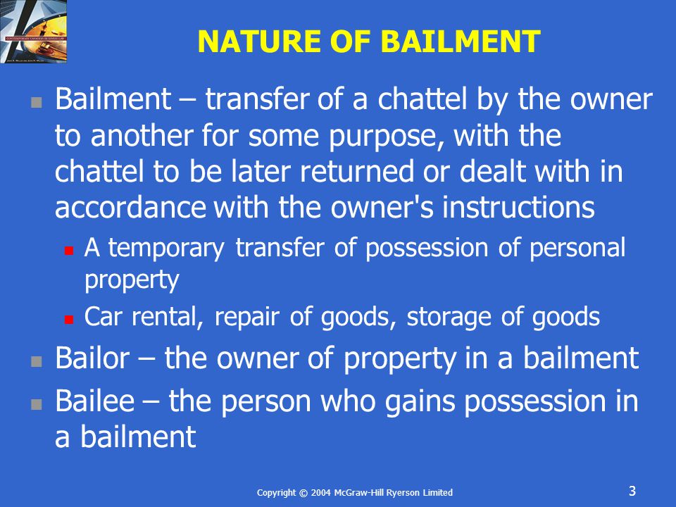 Copyright © 2004 McGraw-Hill Ryerson Limited 3 NATURE OF BAILMENT Bailment – transfer of a chattel by the owner to another for some purpose, with the chattel to be later returned or dealt with in accordance with the owner s instructions A temporary transfer of possession of personal property Car rental, repair of goods, storage of goods Bailor – the owner of property in a bailment Bailee – the person who gains possession in a bailment