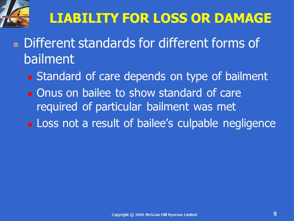 Copyright © 2004 McGraw-Hill Ryerson Limited 9 LIABILITY FOR LOSS OR DAMAGE Different standards for different forms of bailment Standard of care depends on type of bailment Onus on bailee to show standard of care required of particular bailment was met Loss not a result of bailee's culpable negligence