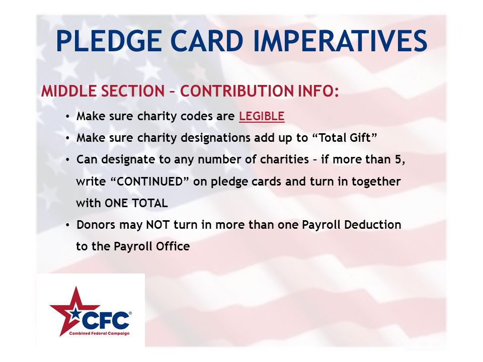 PLEDGE CARD IMPERATIVES MIDDLE SECTION – CONTRIBUTION INFO: Make sure charity codes are LEGIBLE Make sure charity designations add up to Total Gift Can designate to any number of charities – if more than 5, write CONTINUED on pledge cards and turn in together with ONE TOTAL Donors may NOT turn in more than one Payroll Deduction to the Payroll Office
